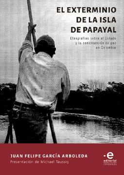 Imagen de apoyo de  El exterminio de la Isla de Papayal: etnografías sobre el Estado y la construcción de paz en Colombia /