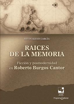 Raíces de la memoria: ficción y posmodernidad en la narrativa de Roberto Burgos Cantor /